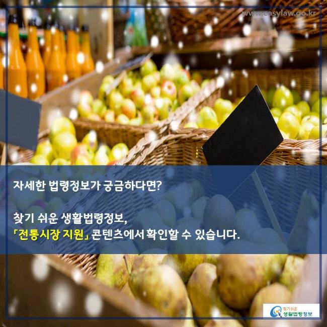자세한 법령정보가 궁금하다면 ? 찾기 쉬운 생활법령정보 , 「전통시장 지원」 콘텐츠에서 확인할 수 있습니다 .